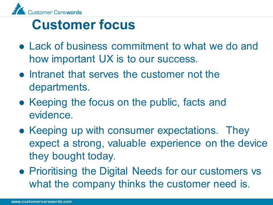Customer focus Lack of business commitment to what we do and how important UX is to our success.