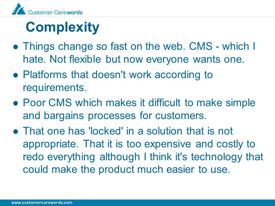 Complexity Things change so fast on the web.CMS - which I hate.