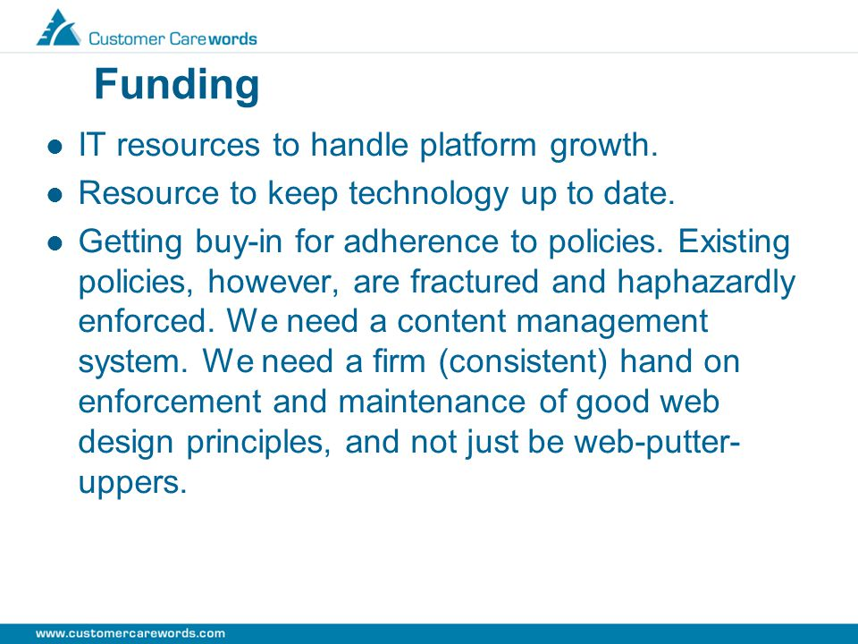 Funding IT resources to handle platform growth.Resource to keep technology up to date.