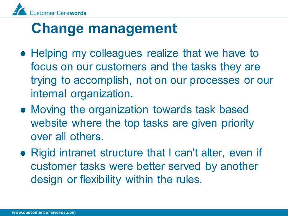Change management Helping my colleagues realize that we have to focus on our customers and the tasks they are trying to accomplish, not on our processes or our internal organization.