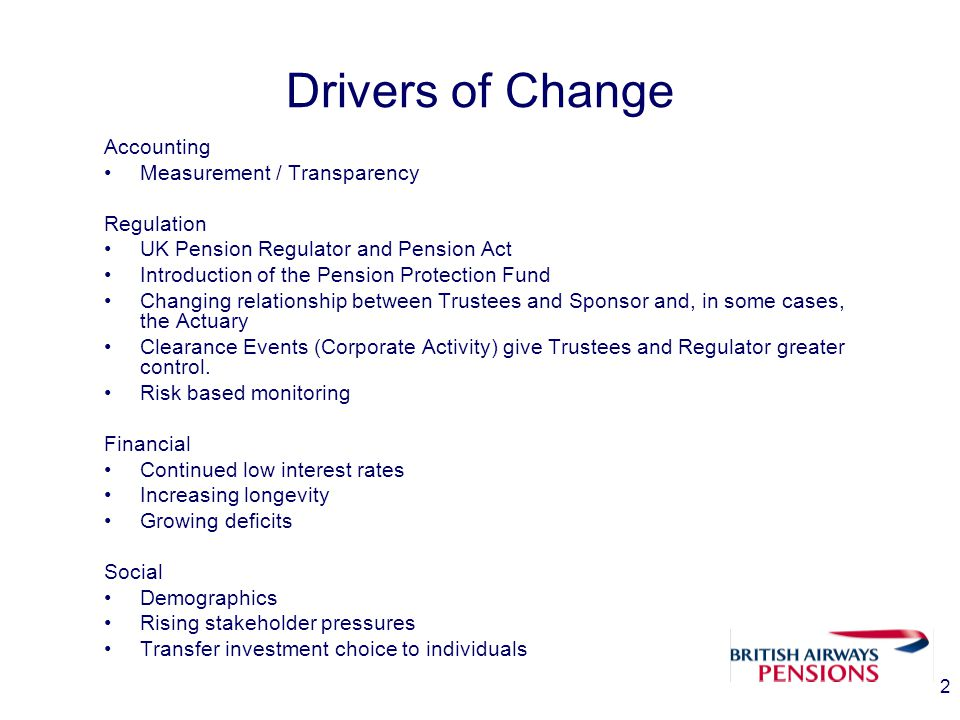 2 Drivers of Change Accounting Measurement / Transparency Regulation UK Pension Regulator and Pension Act Introduction of the Pension Protection Fund Changing relationship between Trustees and Sponsor and, in some cases, the Actuary Clearance Events (Corporate Activity) give Trustees and Regulator greater control.
