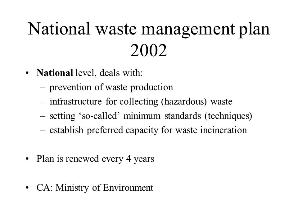 National waste management plan 2002 National level, deals with: –prevention of waste production –infrastructure for collecting (hazardous) waste –setting so-called minimum standards (techniques) –establish preferred capacity for waste incineration Plan is renewed every 4 years CA: Ministry of Environment