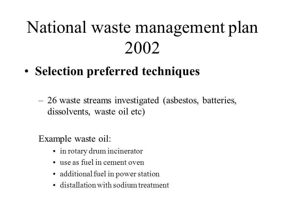 National waste management plan 2002 Comparison techniques: –LCA (all effects incl re-use of material –General themes: climate change acidification euthrophication toxicity (humans, ecology) use of resources disruption: biodiversity –12 LCA themes