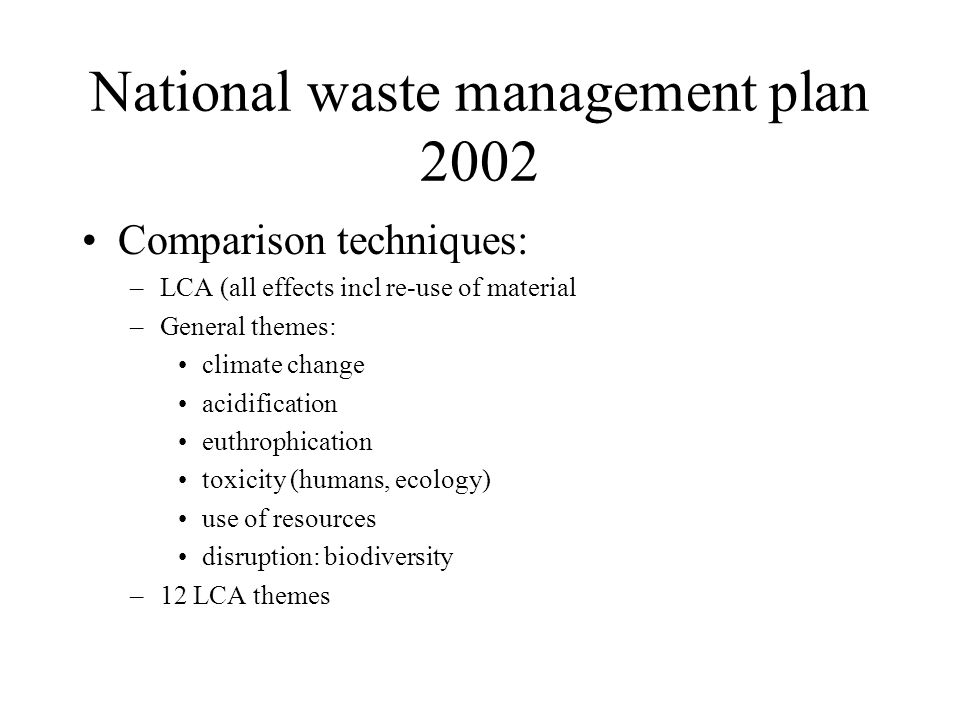 National waste management plan 2002 Comparison techniques: –LCA (all effects incl re-use of material –General themes: climate change acidification eut