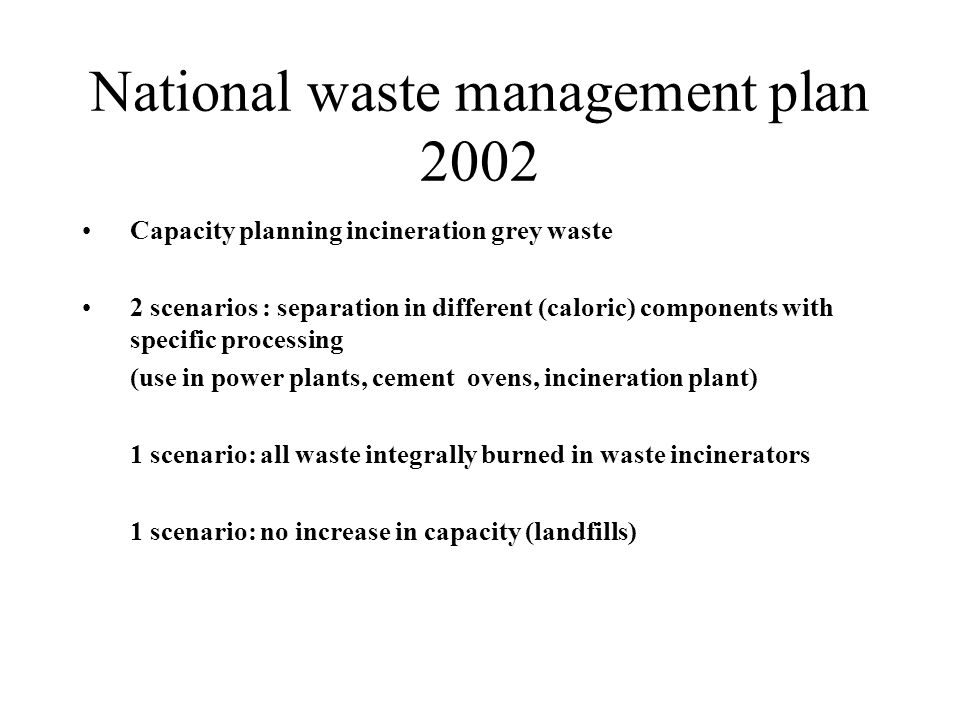 National waste management plan 2002 Capacity planning incineration grey waste 2 scenarios : separation in different (caloric) components with specific processing (use in power plants, cement ovens, incineration plant) 1 scenario: all waste integrally burned in waste incinerators 1 scenario: no increase in capacity (landfills)