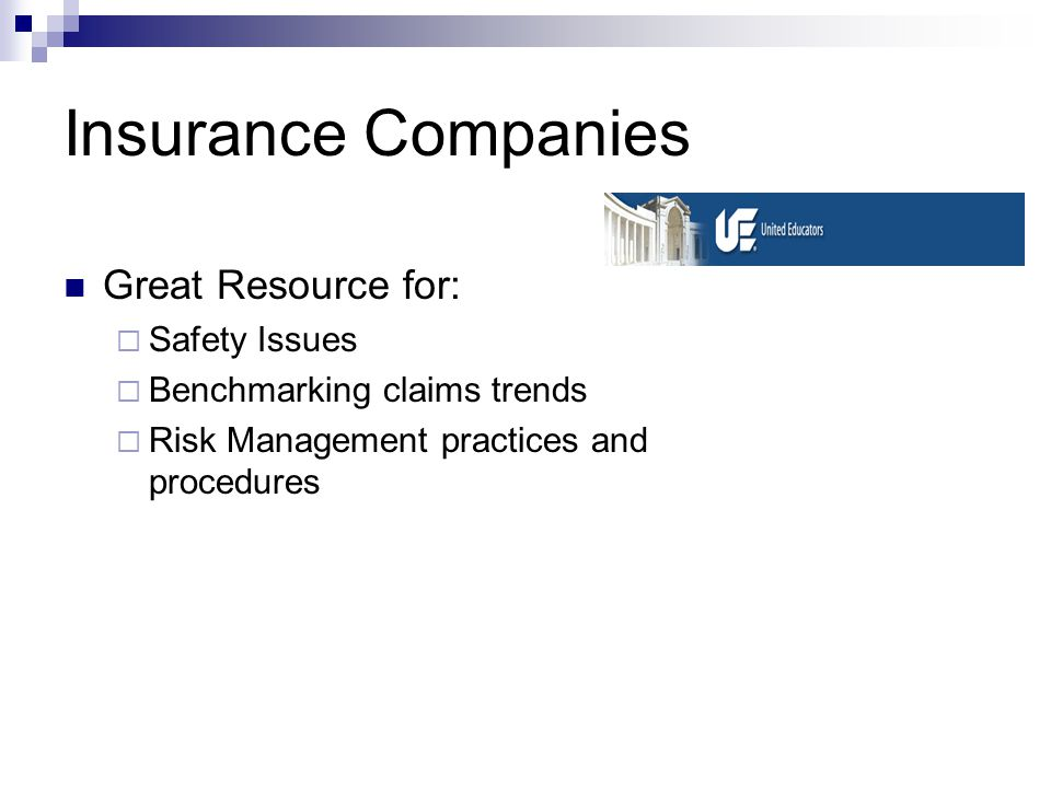 Insurance Companies Great Resource for: Safety Issues Benchmarking claims trends Risk Management practices and procedures