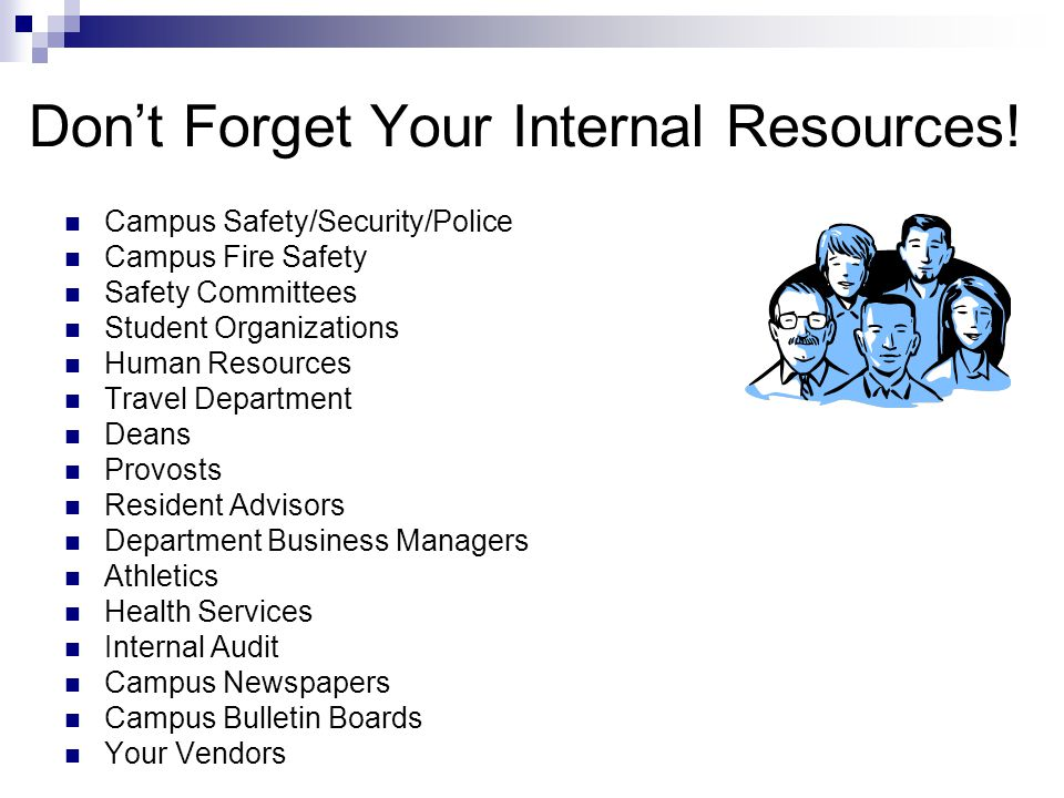 Dont Forget Your Internal Resources! Campus Safety/Security/Police Campus Fire Safety Safety Committees Student Organizations Human Resources Travel D
