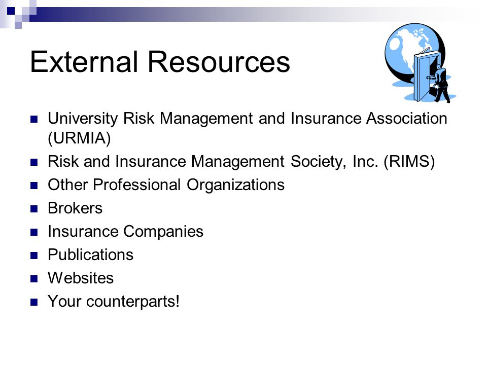 External Resources University Risk Management and Insurance Association (URMIA) Risk and Insurance Management Society, Inc. (RIMS) Other Professional