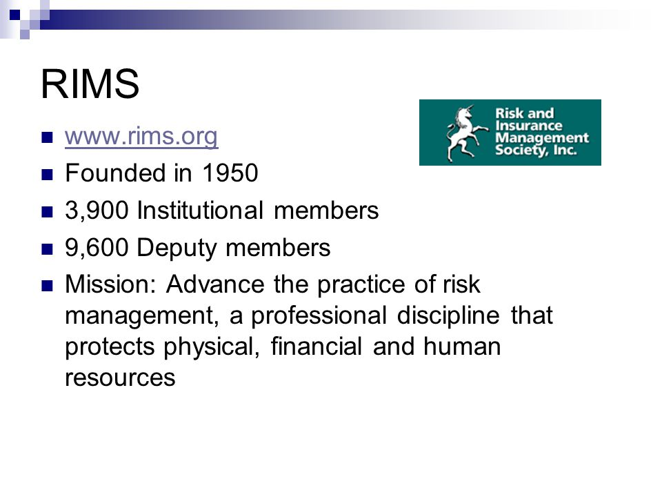 RIMS www.rims.org Founded in 1950 3,900 Institutional members 9,600 Deputy members Mission: Advance the practice of risk management, a professional di