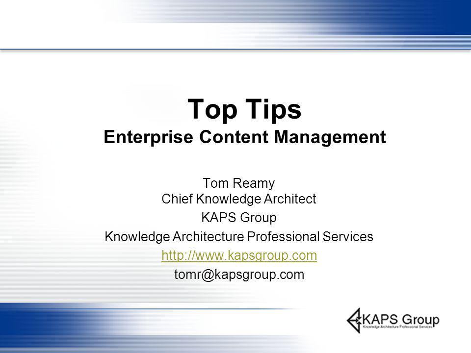 Top Tips Enterprise Content Management Tom Reamy Chief Knowledge Architect KAPS Group Knowledge Architecture Professional Services http://www.kapsgroup.com tomr@kapsgroup.com