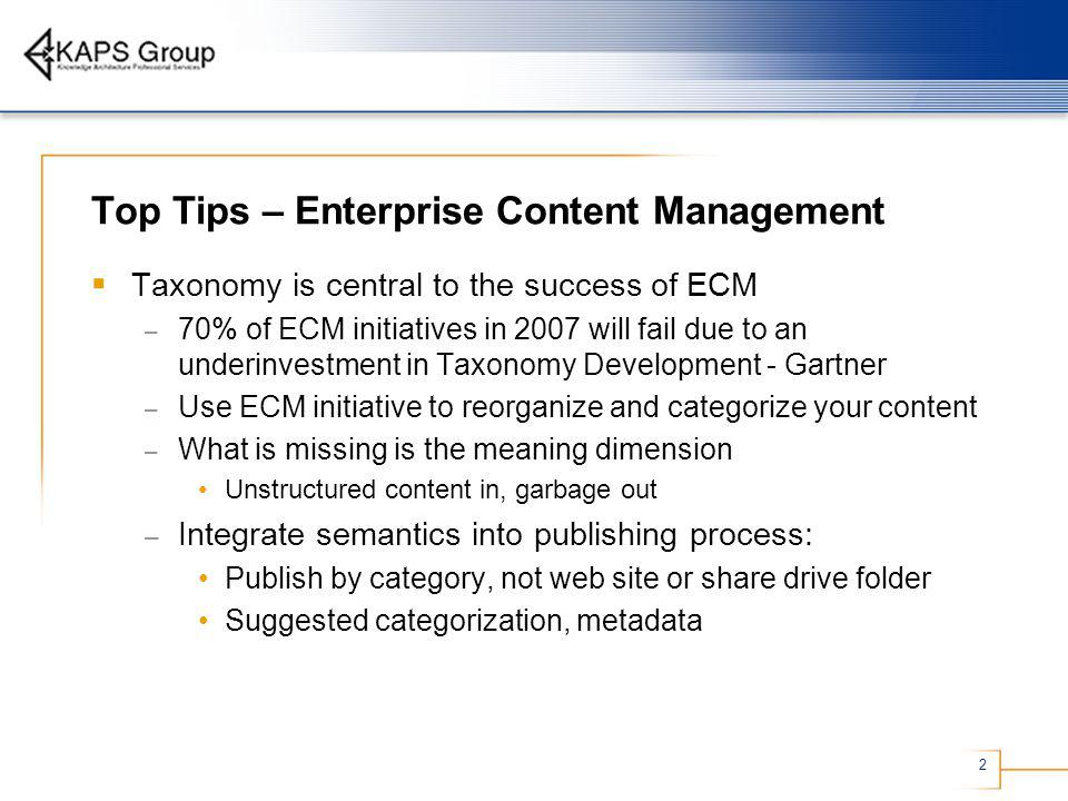 2 Top Tips – Enterprise Content Management Taxonomy is central to the success of ECM – 70% of ECM initiatives in 2007 will fail due to an underinvestment in Taxonomy Development - Gartner – Use ECM initiative to reorganize and categorize your content – What is missing is the meaning dimension Unstructured content in, garbage out – Integrate semantics into publishing process: Publish by category, not web site or share drive folder Suggested categorization, metadata