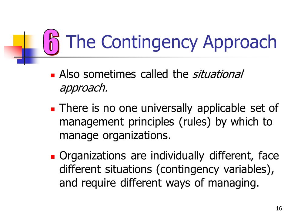 16 The Contingency Approach Also sometimes called the situational approach. There is no one universally applicable set of management principles (rules