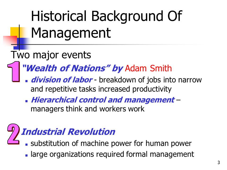 3 Historical Background Of Management Two major events Wealth of Nations by Adam Smith division of labor - breakdown of jobs into narrow and repetitiv
