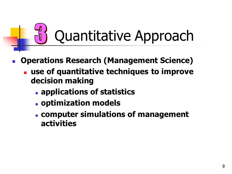 9 Quantitative Approach Operations Research (Management Science) use of quantitative techniques to improve decision making applications of statistics
