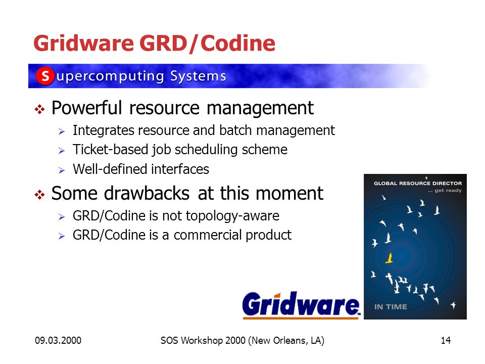 09.03.2000SOS Workshop 2000 (New Orleans, LA)14 Gridware GRD/Codine Powerful resource management Integrates resource and batch management Ticket-based job scheduling scheme Well-defined interfaces Some drawbacks at this moment GRD/Codine is not topology-aware GRD/Codine is a commercial product