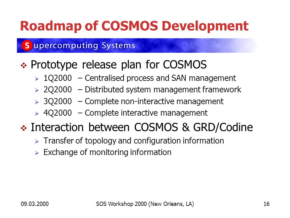 09.03.2000SOS Workshop 2000 (New Orleans, LA)16 Roadmap of COSMOS Development Prototype release plan for COSMOS 1Q2000– Centralised process and SAN ma