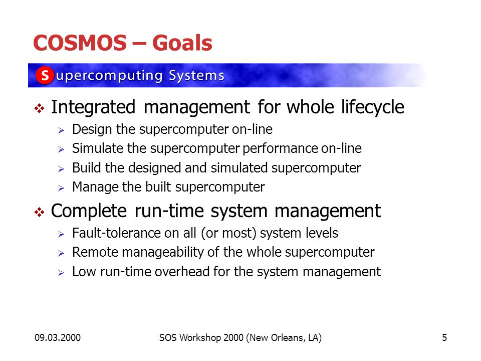 09.03.2000SOS Workshop 2000 (New Orleans, LA)5 COSMOS – Goals Integrated management for whole lifecycle Design the supercomputer on-line Simulate the supercomputer performance on-line Build the designed and simulated supercomputer Manage the built supercomputer Complete run-time system management Fault-tolerance on all (or most) system levels Remote manageability of the whole supercomputer Low run-time overhead for the system management