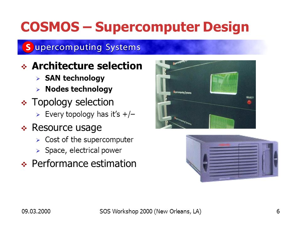 09.03.2000SOS Workshop 2000 (New Orleans, LA)6 COSMOS – Supercomputer Design Architecture selection SAN technology Nodes technology Topology selection Every topology has its +/– Resource usage Cost of the supercomputer Space, electrical power Performance estimation