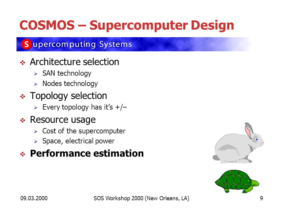 09.03.2000SOS Workshop 2000 (New Orleans, LA)9 COSMOS – Supercomputer Design Architecture selection SAN technology Nodes technology Topology selection Every topology has its +/– Resource usage Cost of the supercomputer Space, electrical power Performance estimation