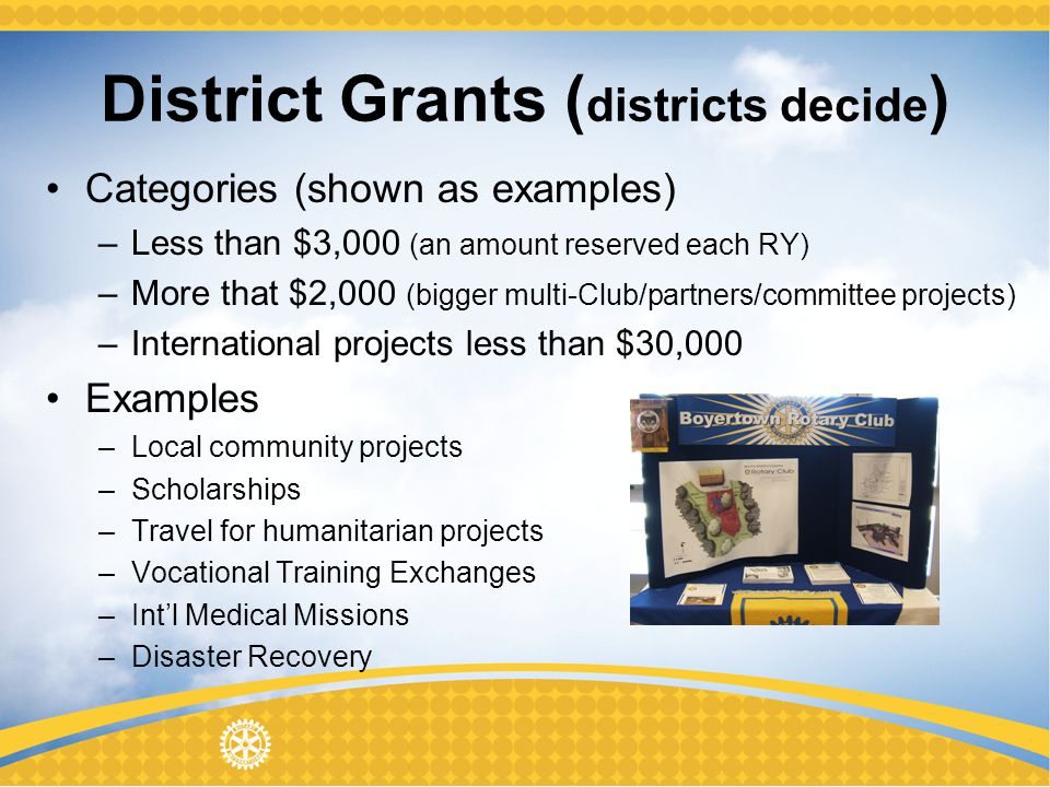 District Grants ( districts decide ) Categories (shown as examples) –Less than $3,000 (an amount reserved each RY) –More that $2,000 (bigger multi-Club/partners/committee projects) –International projects less than $30,000 Examples –Local community projects –Scholarships –Travel for humanitarian projects –Vocational Training Exchanges –Intl Medical Missions –Disaster Recovery