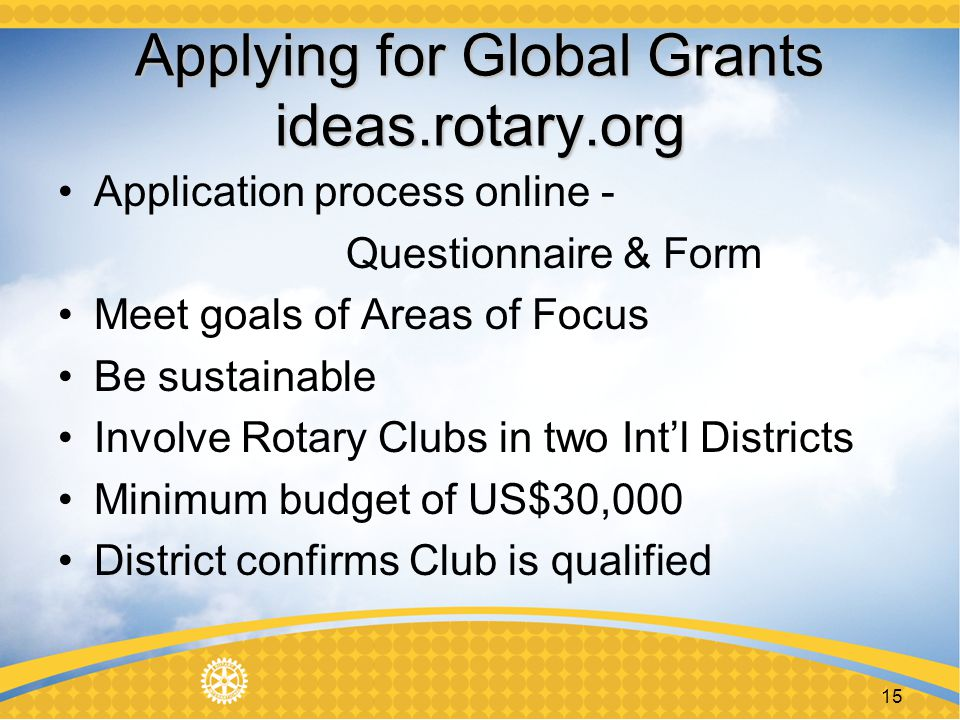 15 Applying for Global Grants ideas.rotary.org Application process online - Questionnaire & Form Meet goals of Areas of Focus Be sustainable Involve Rotary Clubs in two Intl Districts Minimum budget of US$30,000 District confirms Club is qualified