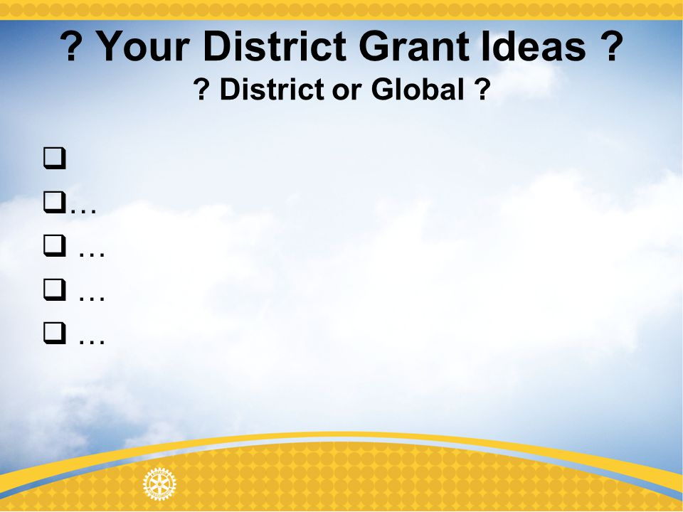 Your District Grant Ideas District or Global …
