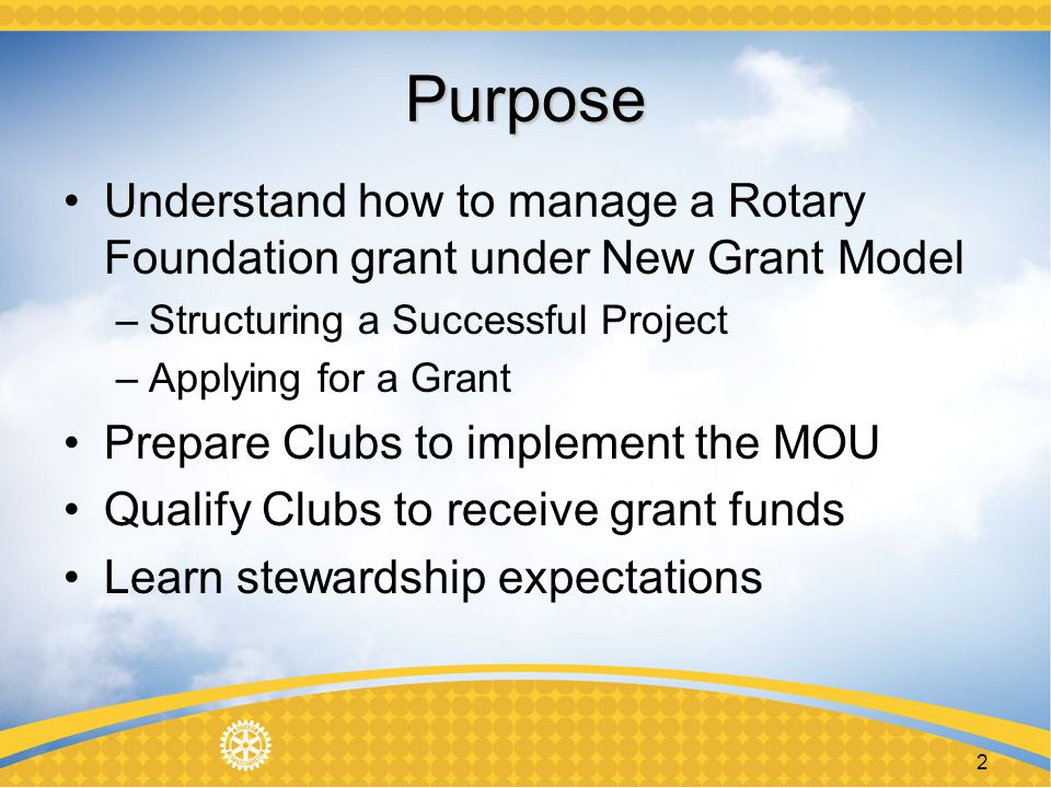 2 Purpose Understand how to manage a Rotary Foundation grant under New Grant Model –Structuring a Successful Project –Applying for a Grant Prepare Clubs to implement the MOU Qualify Clubs to receive grant funds Learn stewardship expectations
