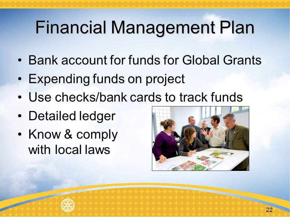 22 Financial Management Plan Bank account for funds for Global Grants Expending funds on project Use checks/bank cards to track funds Detailed ledger Know & comply with local laws