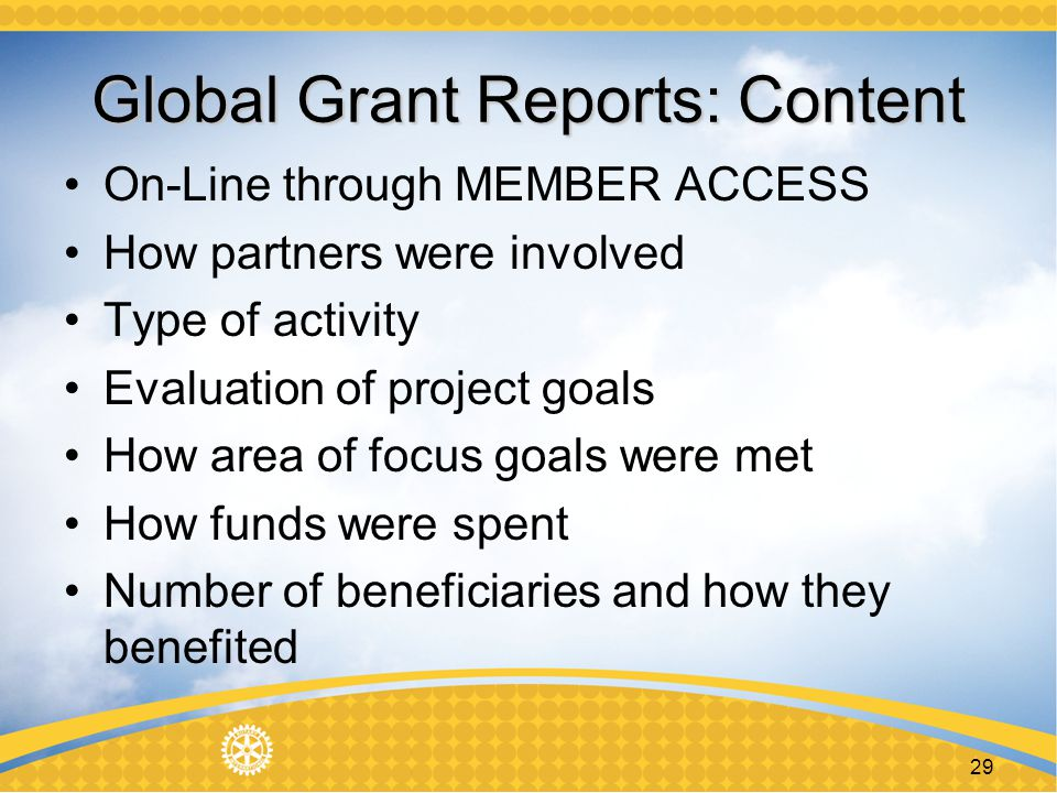 29 Global Grant Reports: Content On-Line through MEMBER ACCESS How partners were involved Type of activity Evaluation of project goals How area of focus goals were met How funds were spent Number of beneficiaries and how they benefited