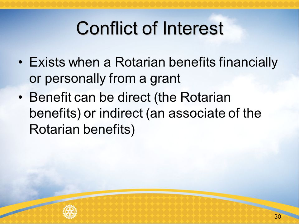 30 Conflict of Interest Exists when a Rotarian benefits financially or personally from a grant Benefit can be direct (the Rotarian benefits) or indirect (an associate of the Rotarian benefits)