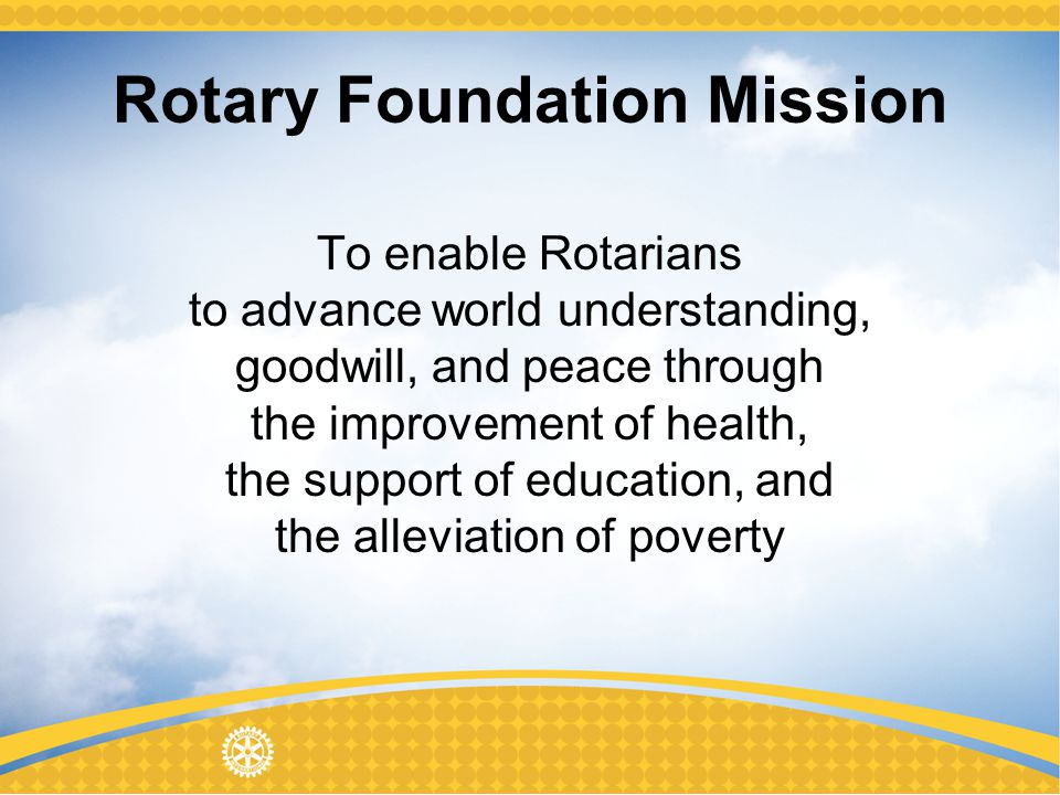 Rotary Foundation Mission To enable Rotarians to advance world understanding, goodwill, and peace through the improvement of health, the support of education, and the alleviation of poverty