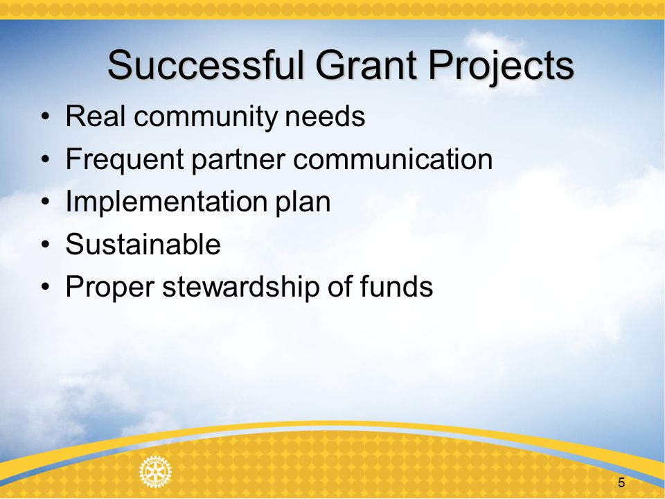 Timeline for Applications 2014 District Grants FEB 1 MOU & Club Qualification renewals begin Mar 1 14/15 Grant proposal period Apr 30 Deadline for submitting Grant request May 30 Grants approved Jun 15 District Grant Spending Plan sent to RI for Approval July 1 TRF Releases funds Global Grants Can be submitted at any time on Rotary.org