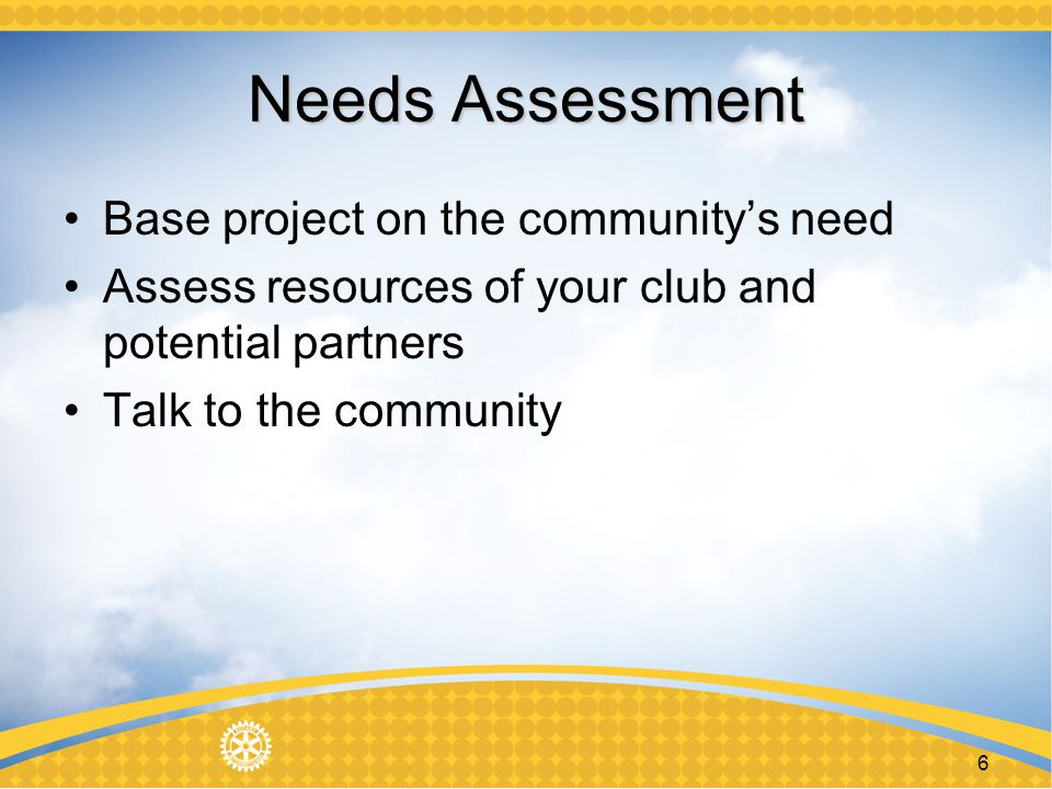 6 Needs Assessment Base project on the communitys need Assess resources of your club and potential partners Talk to the community