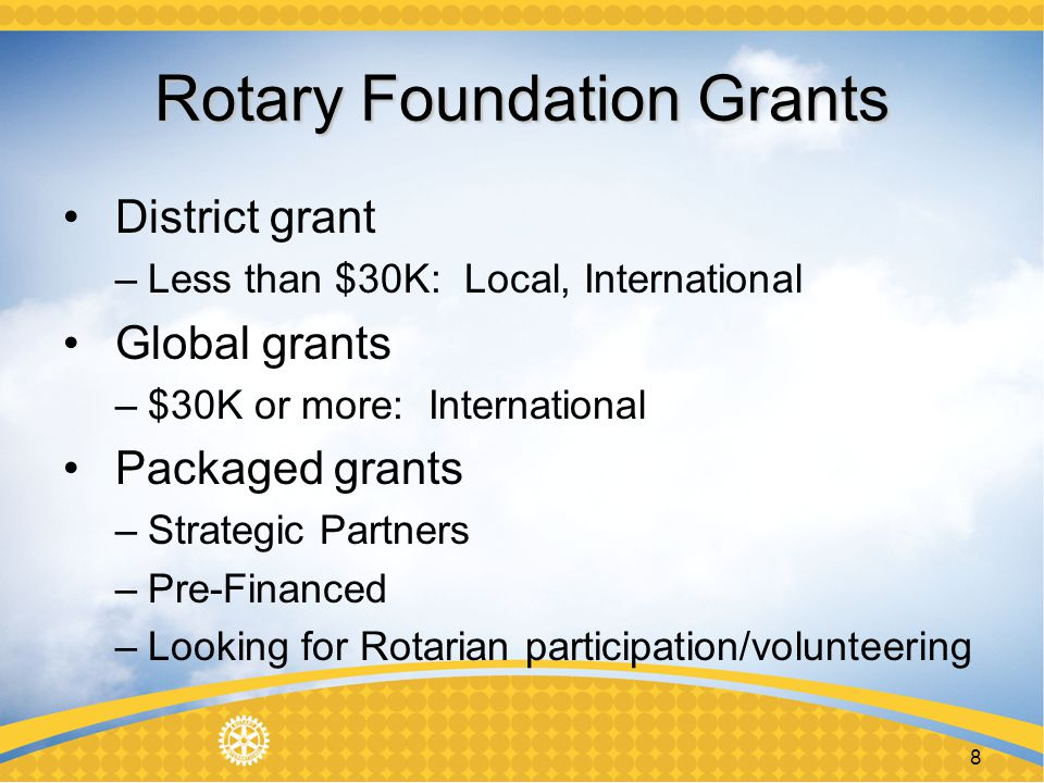 Rotary Foundation Grants District grant –Less than $30K: Local, International Global grants –$30K or more: International Packaged grants –Strategic Partners –Pre-Financed –Looking for Rotarian participation/volunteering 8