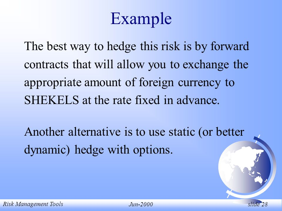 Risk Management Tools Jun-2000 slide 28 Example The best way to hedge this risk is by forward contracts that will allow you to exchange the appropriate amount of foreign currency to SHEKELS at the rate fixed in advance.
