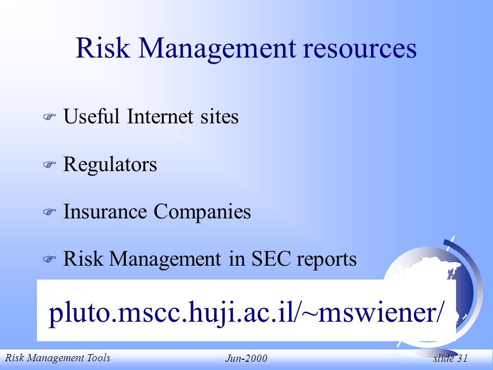 Risk Management Tools Jun-2000 slide 31 pluto.mscc.huji.ac.il/~mswiener/ F Useful Internet sites F Regulators F Insurance Companies F Risk Management in SEC reports Risk Management resources