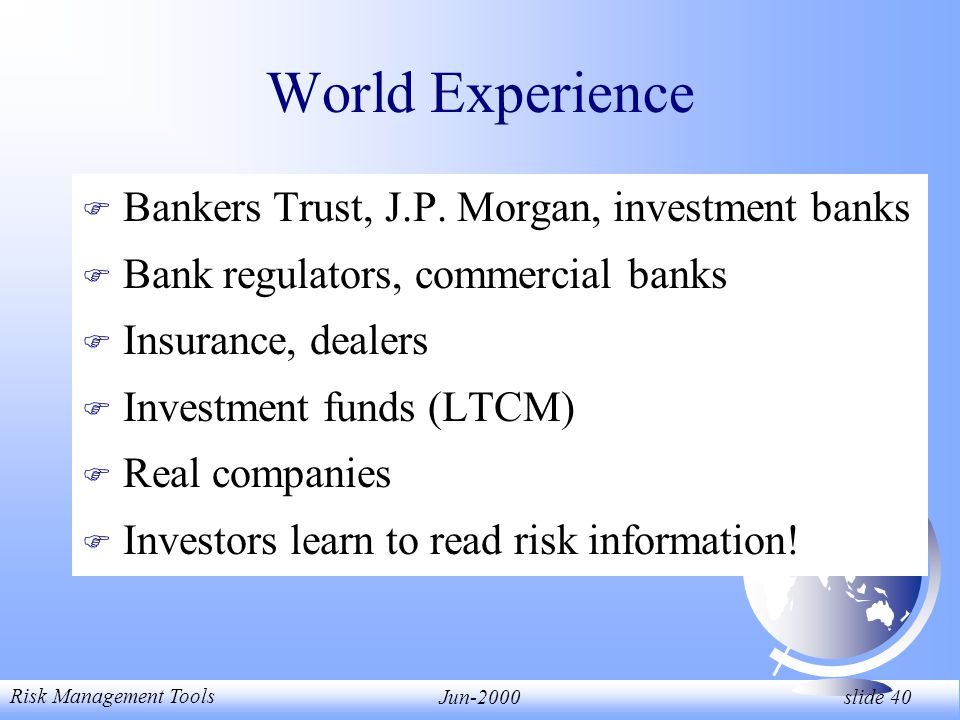 Risk Management Tools Jun-2000 slide 40 World Experience F Bankers Trust, J.P.