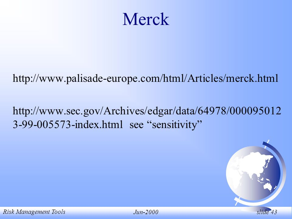Risk Management Tools Jun-2000 slide 43 Merck http://www.palisade-europe.com/html/Articles/merck.html http://www.sec.gov/Archives/edgar/data/64978/000095012 3-99-005573-index.htmlsee sensitivity