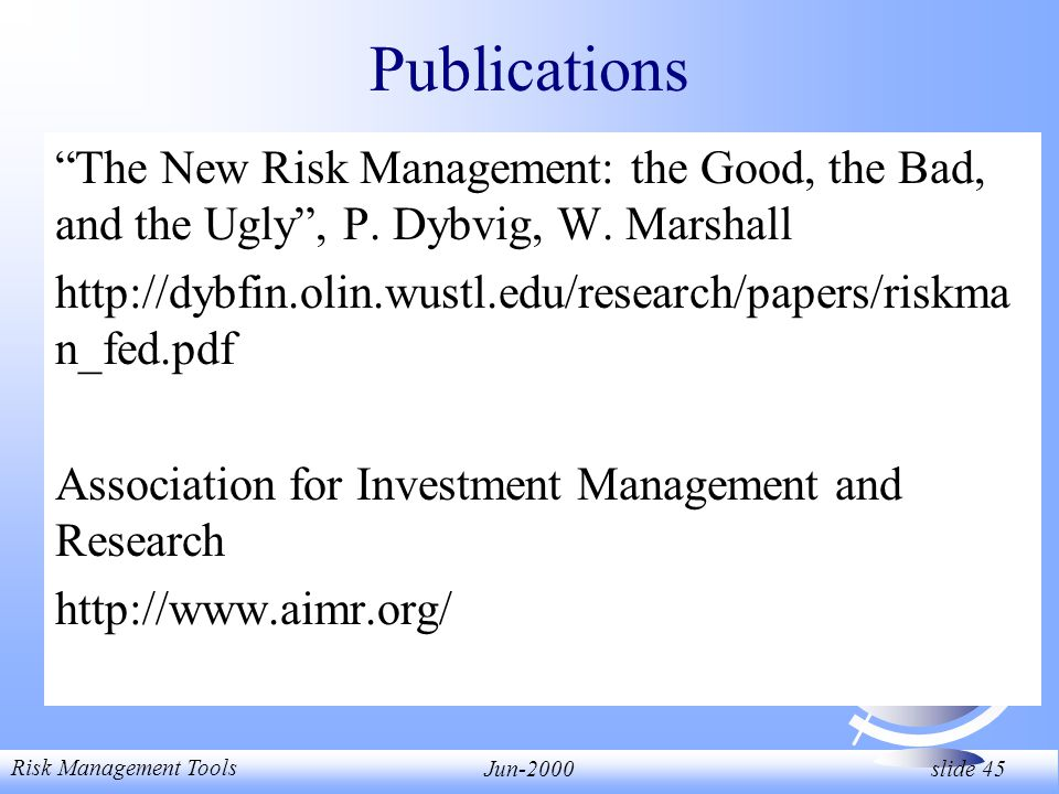 Risk Management Tools Jun-2000 slide 45 Publications The New Risk Management: the Good, the Bad, and the Ugly, P.