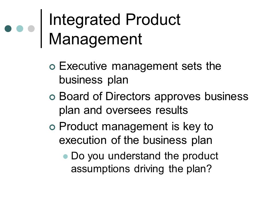 Integrated Product Management Executive management sets the business plan Board of Directors approves business plan and oversees results Product management is key to execution of the business plan Do you understand the product assumptions driving the plan?