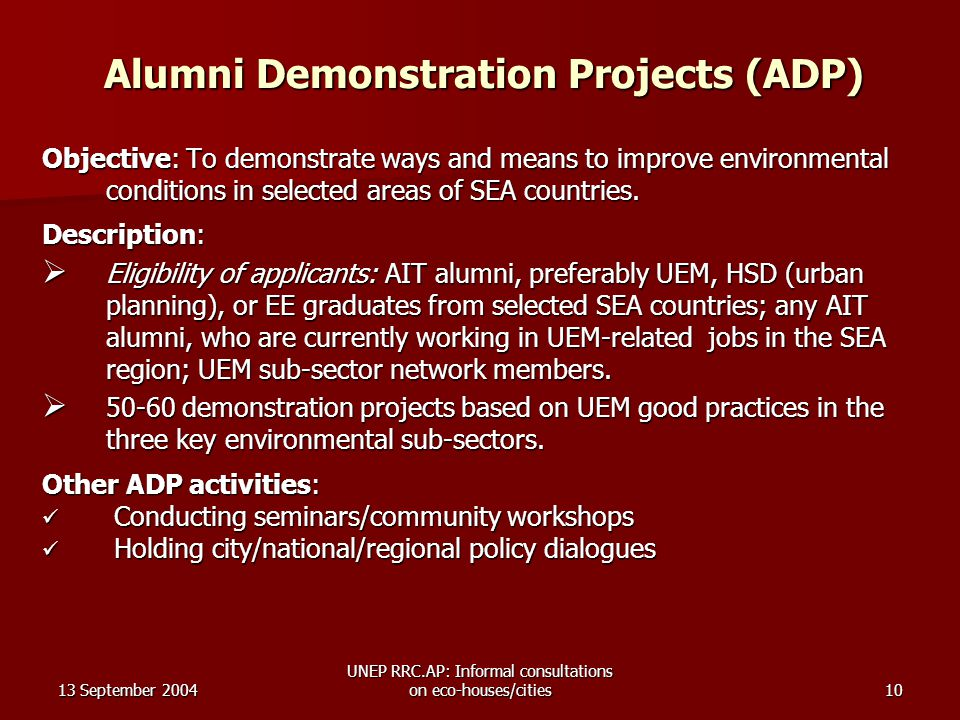13 September 2004 UNEP RRC.AP: Informal consultations on eco-houses/cities10 Alumni Demonstration Projects (ADP) Objective: To demonstrate ways and means to improve environmental conditions in selected areas of SEA countries.