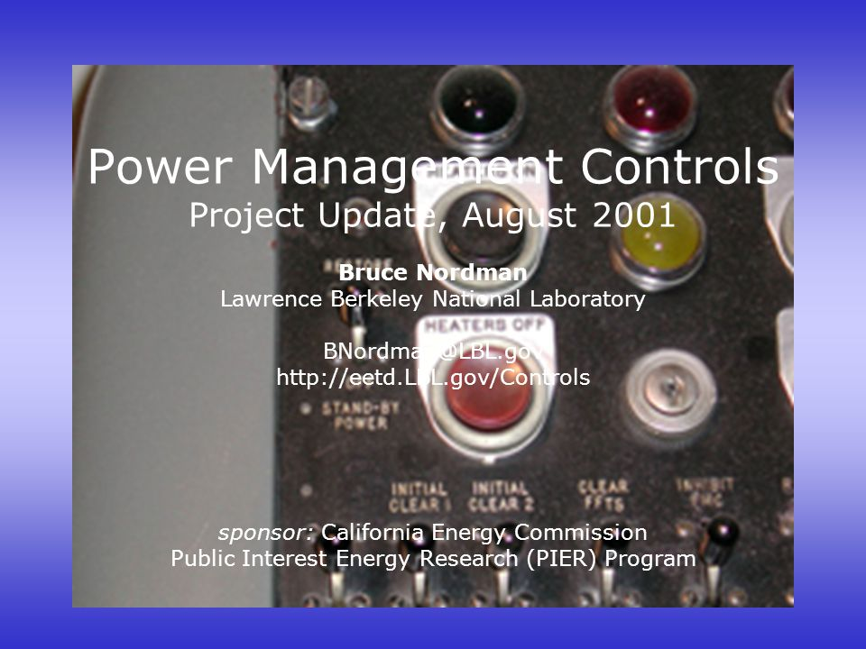 Power Management Controls Project Update, August 2001 Bruce Nordman Lawrence Berkeley National Laboratory BNordman@LBL.gov http://eetd.LBL.gov/Control