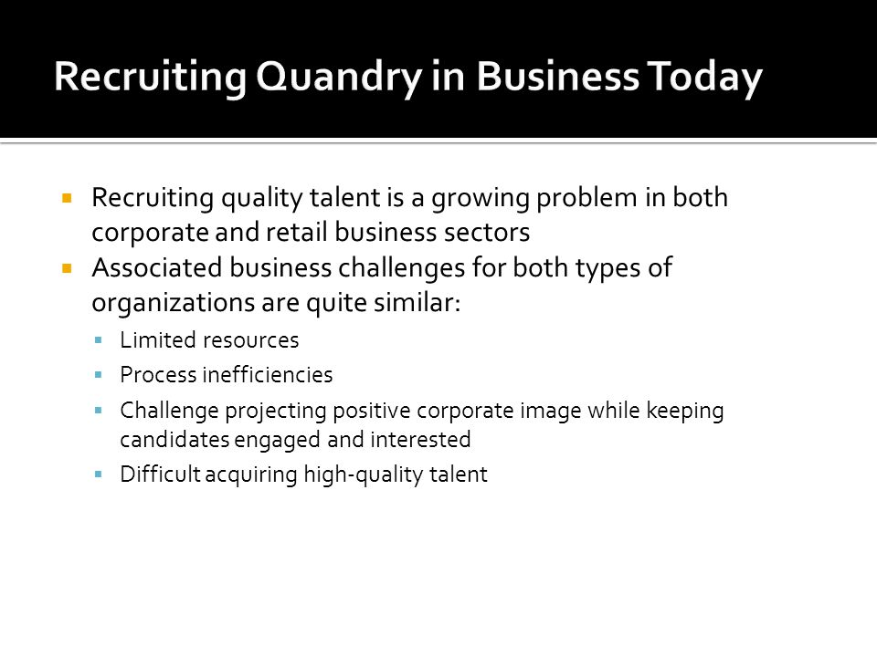 Recruiting quality talent is a growing problem in both corporate and retail business sectors Associated business challenges for both types of organiza
