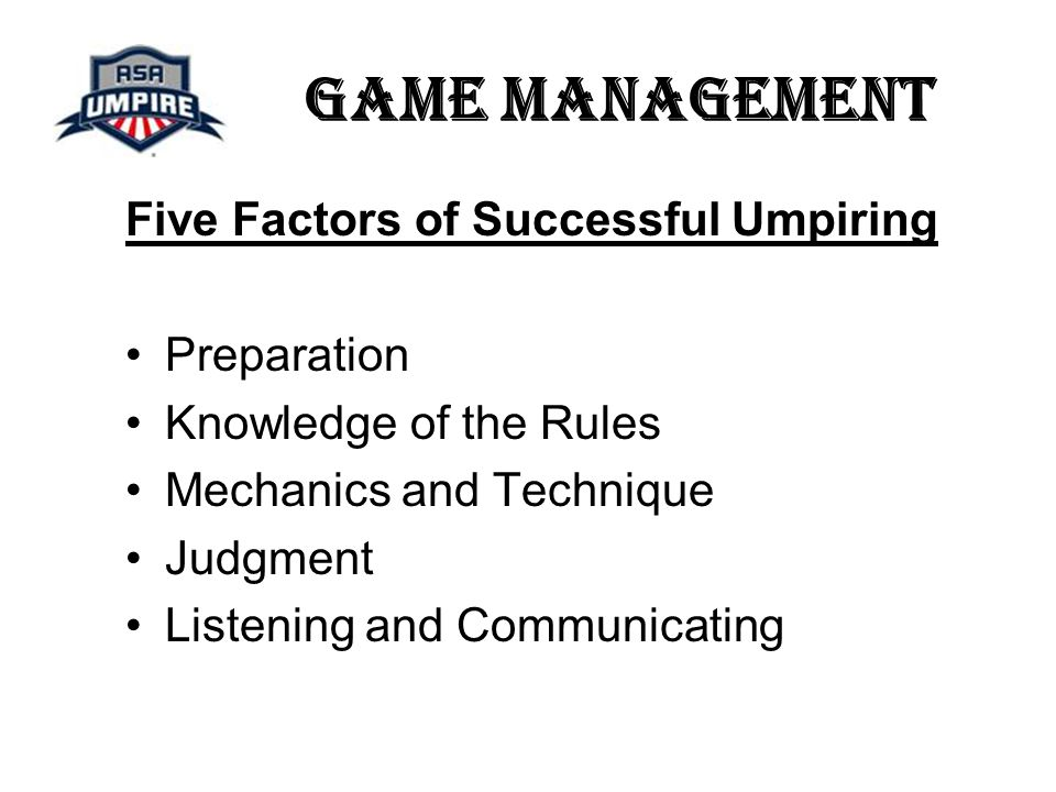 Game Management Five Factors of Successful Umpiring Preparation Knowledge of the Rules Mechanics and Technique Judgment Listening and Communicating
