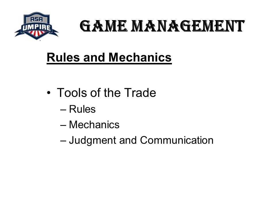 Game Management Rules and Mechanics Tools of the Trade –Rules –Mechanics –Judgment and Communication