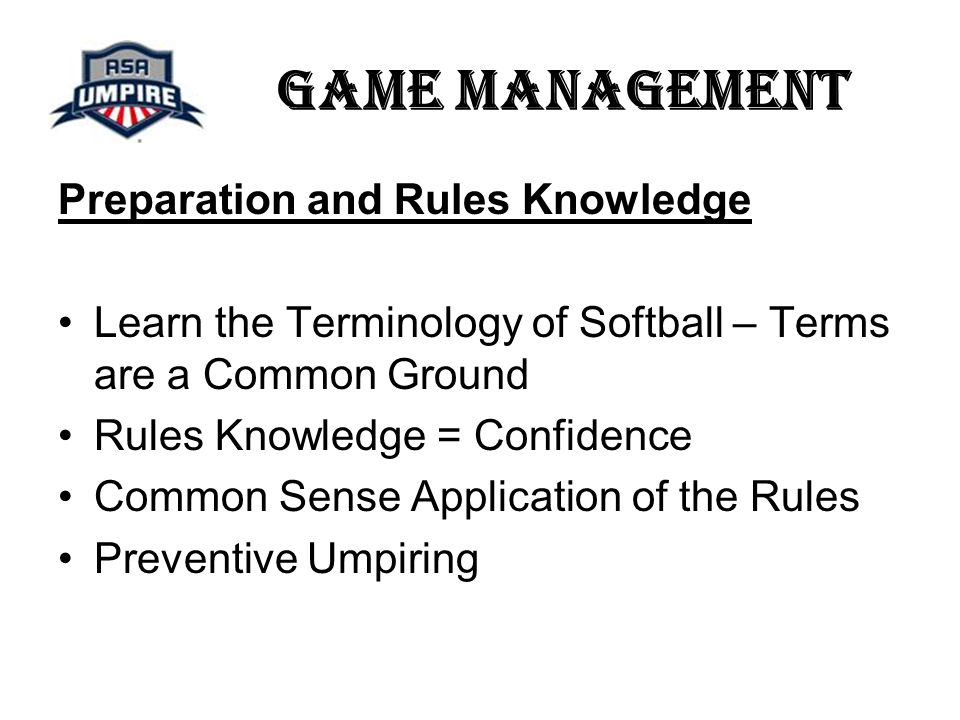 Game Management Preparation and Rules Knowledge Learn the Terminology of Softball – Terms are a Common Ground Rules Knowledge = Confidence Common Sense Application of the Rules Preventive Umpiring