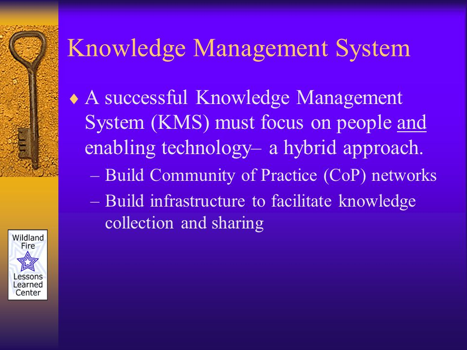 Knowledge Management System A successful Knowledge Management System (KMS) must focus on people and enabling technology– a hybrid approach.