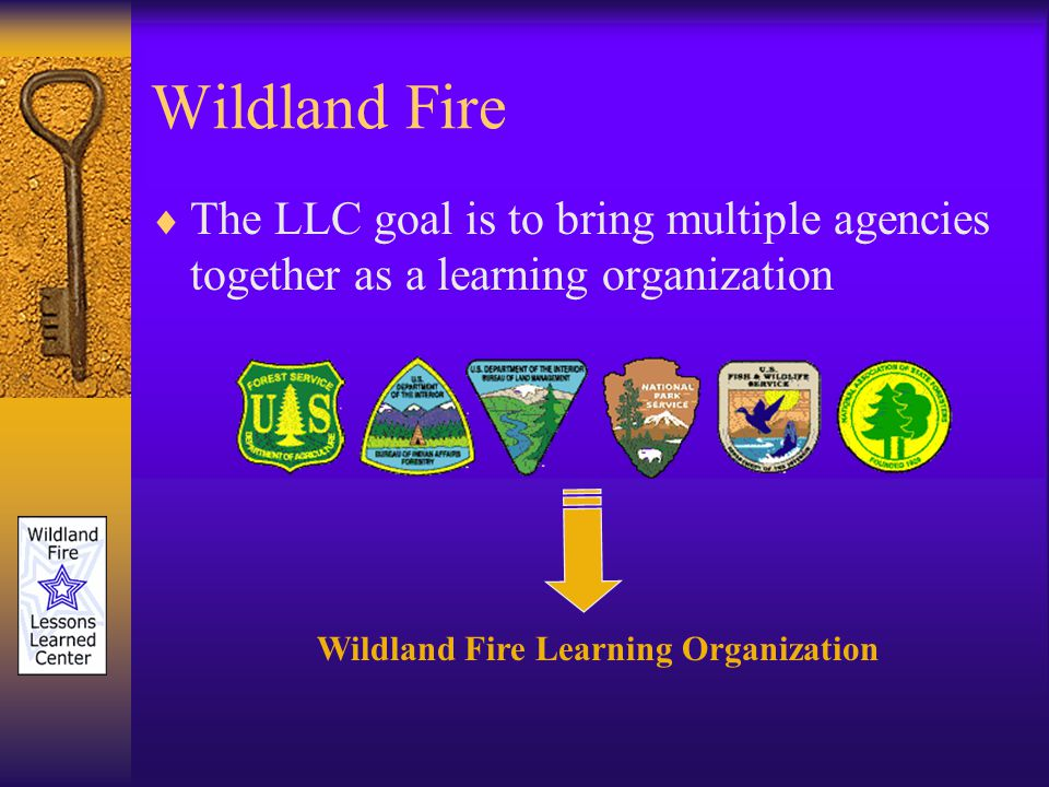 Wildland Fire The LLC goal is to bring multiple agencies together as a learning organization Wildland Fire Learning Organization