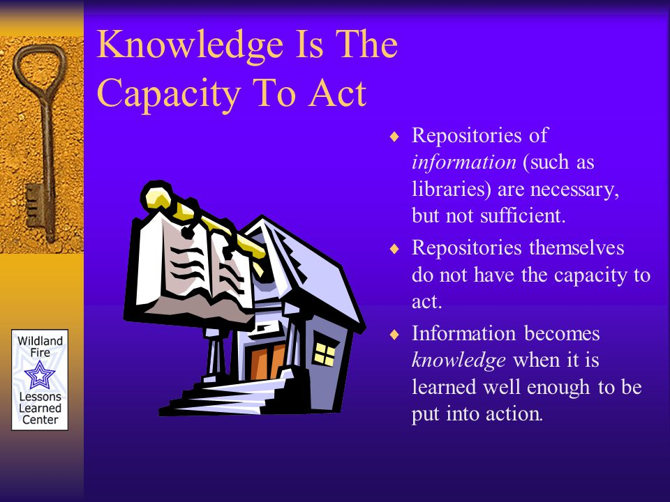 Knowledge Is The Capacity To Act Repositories of information (such as libraries) are necessary, but not sufficient.