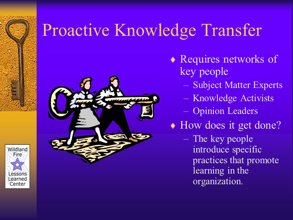 Proactive Knowledge Transfer Requires networks of key people –Subject Matter Experts –Knowledge Activists –Opinion Leaders How does it get done.